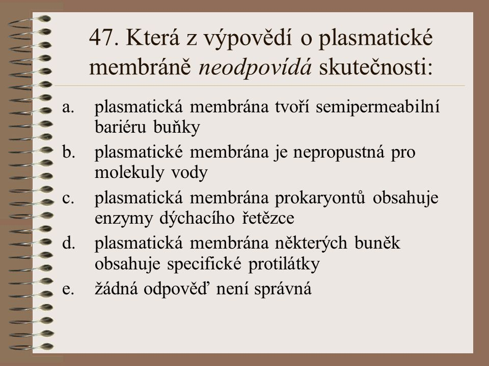 47. Která z výpovědí o plasmatické membráně neodpovídá skutečnosti: