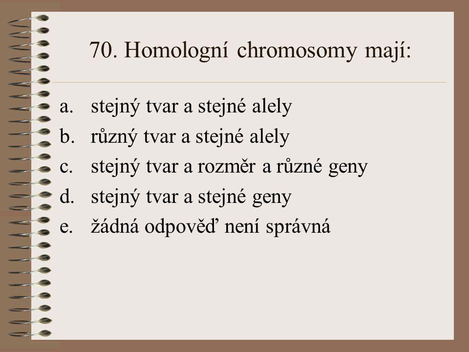 70. Homologní chromosomy mají: