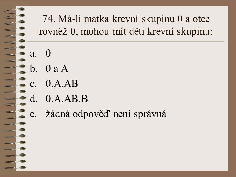 74. Má-li matka krevní skupinu 0 a otec rovněž 0, mohou mít děti krevní skupinu: