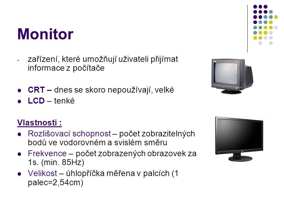 Monitor zařízení, které umožňují uživateli přijímat informace z počítače. CRT – dnes se skoro nepoužívají, velké.