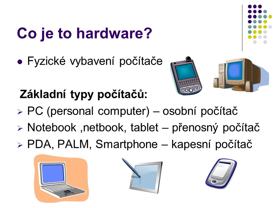 Co je to hardware Fyzické vybavení počítače Základní typy počítačů: