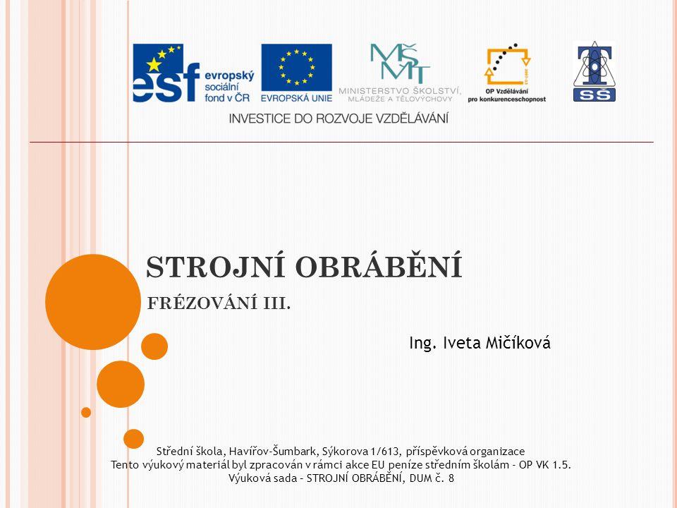 STROJNÍ OBRÁBĚNÍ FRÉZOVÁNÍ III. Ing. Iveta Mičíková