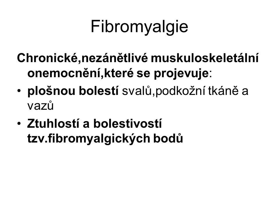 Fibromyalgie Chronické,nezánětlivé muskuloskeletální onemocnění,které se projevuje: plošnou bolestí svalů,podkožní tkáně a vazů.