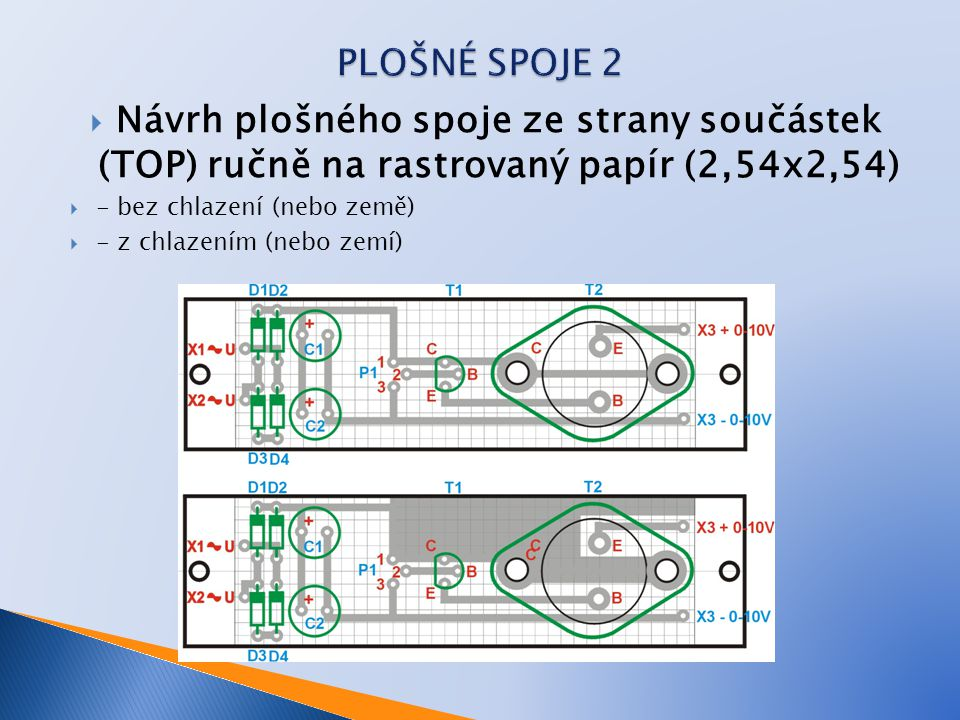 PLOŠNÉ SPOJE 2 Návrh plošného spoje ze strany součástek (TOP) ručně na rastrovaný papír (2,54x2,54)