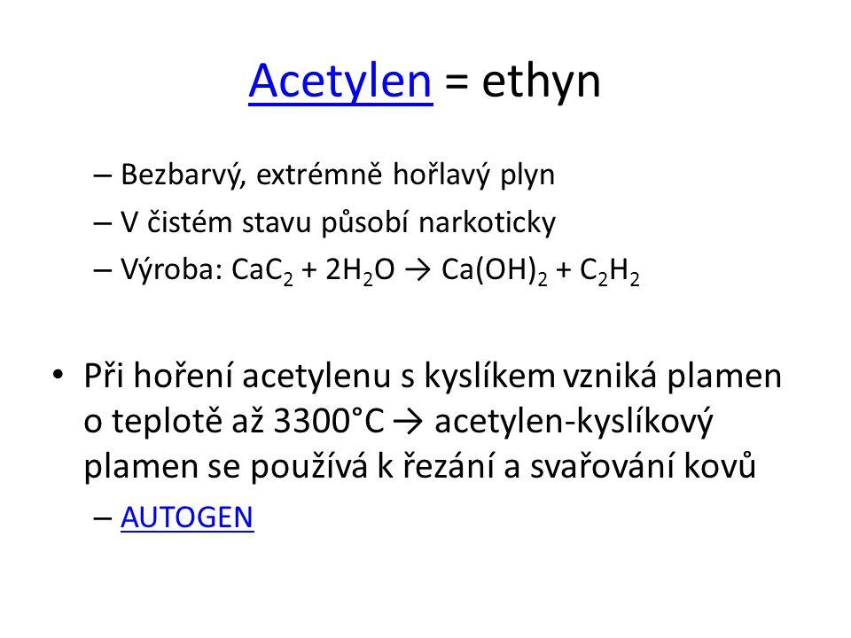 Acetylen = ethyn Bezbarvý, extrémně hořlavý plyn. V čistém stavu působí narkoticky. Výroba: CaC2 + 2H2O → Ca(OH)2 + C2H2.