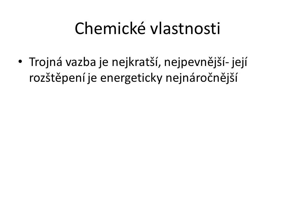 Chemické vlastnosti Trojná vazba je nejkratší, nejpevnější- její rozštěpení je energeticky nejnáročnější.