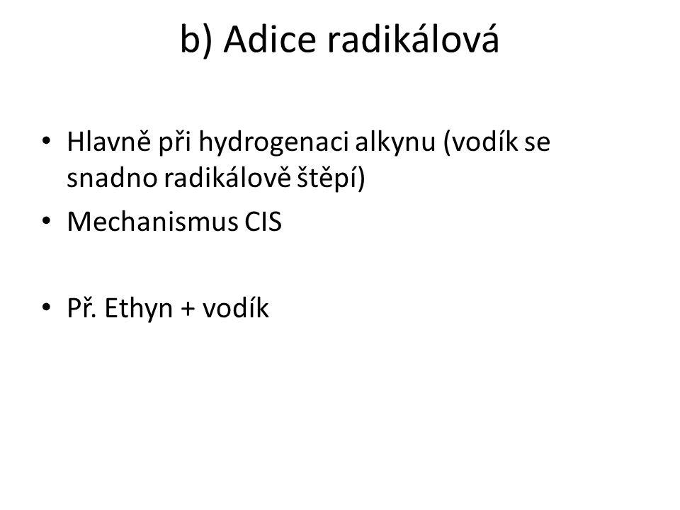 b) Adice radikálová Hlavně při hydrogenaci alkynu (vodík se snadno radikálově štěpí) Mechanismus CIS.