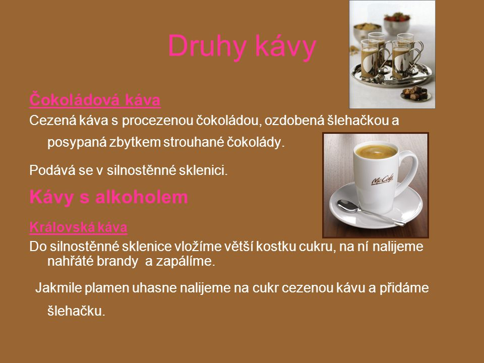 Druhy kávy Čokoládová káva. Cezená káva s procezenou čokoládou, ozdobená šlehačkou a posypaná zbytkem strouhané čokolády.