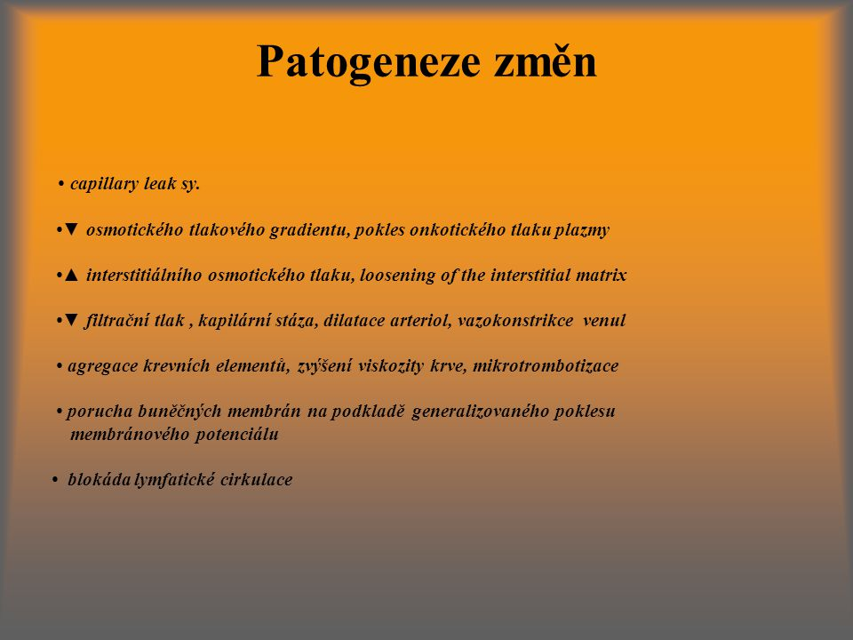 Patogeneze změn • capillary leak sy. •▼ osmotického tlakového gradientu, pokles onkotického tlaku plazmy.