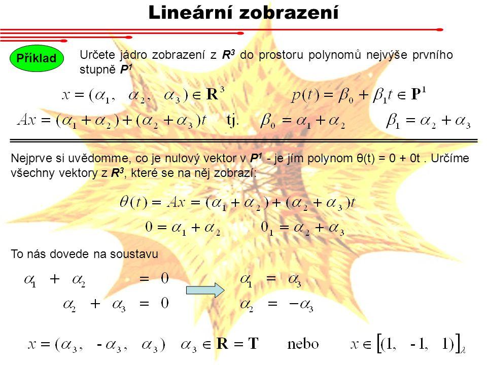 Lineární zobrazení Příklad. Určete jádro zobrazení z R3 do prostoru polynomů nejvýše prvního stupně P1.
