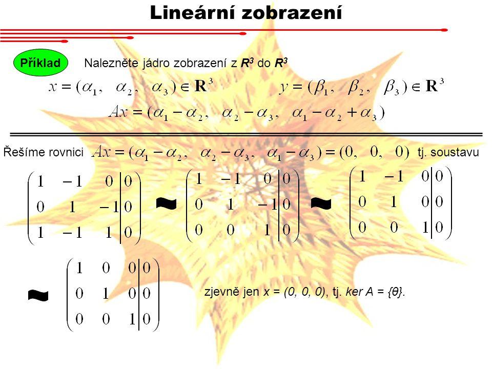 Lineární zobrazení Příklad Nalezněte jádro zobrazení z R3 do R3