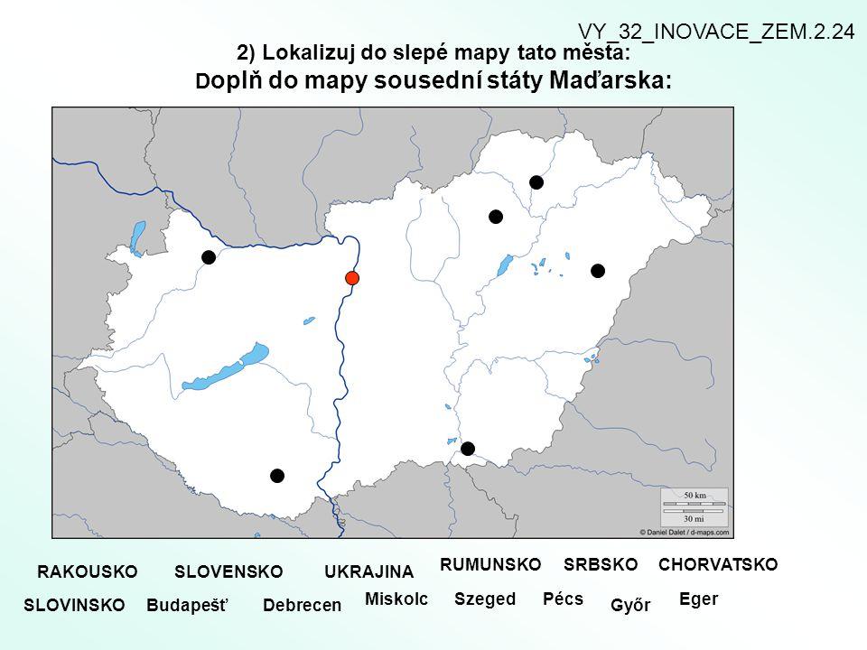VY_32_INOVACE_ZEM.2.24 2) Lokalizuj do slepé mapy tato města: Doplň do mapy sousední státy Maďarska: