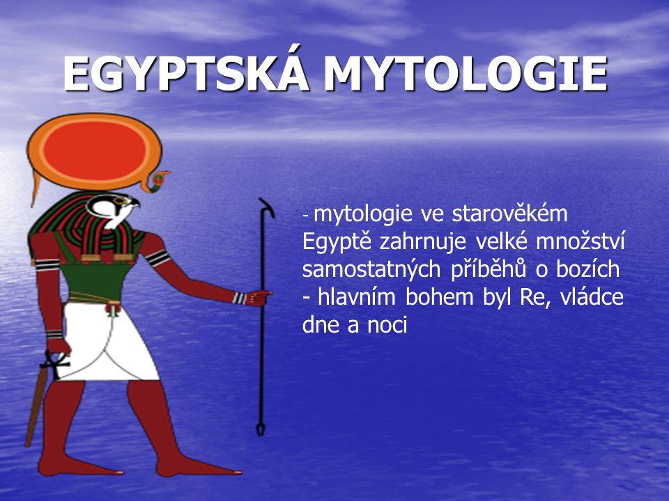 EGYPTSKÁ MYTOLOGIE hlavním bohem byl Re, vládce dne a noci