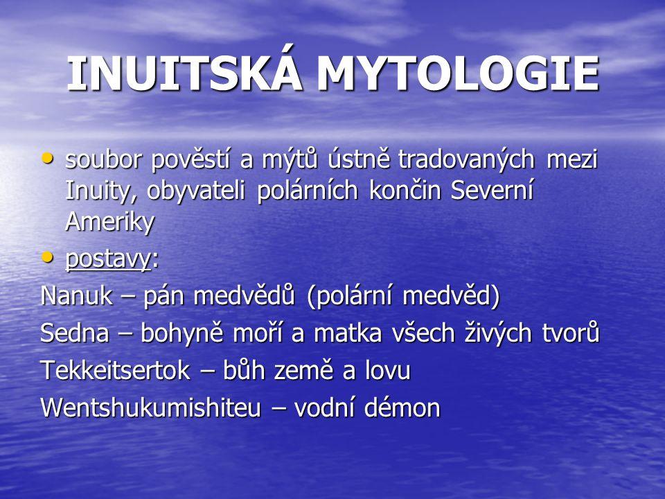 INUITSKÁ MYTOLOGIE soubor pověstí a mýtů ústně tradovaných mezi Inuity, obyvateli polárních končin Severní Ameriky.
