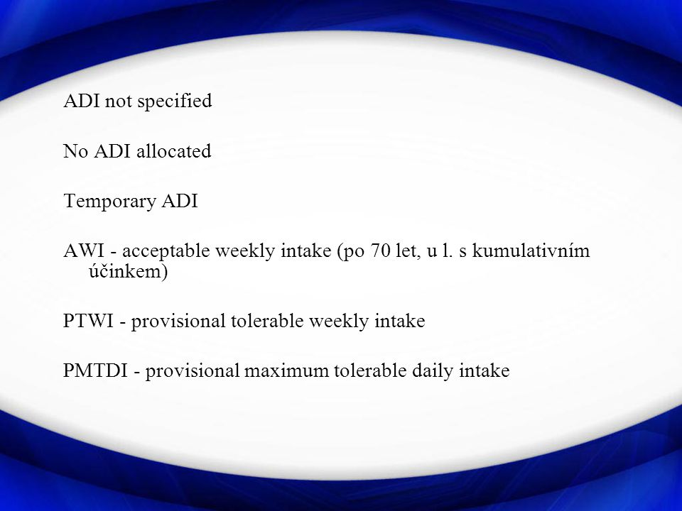 ADI not specified No ADI allocated. Temporary ADI. AWI - acceptable weekly intake (po 70 let, u l. s kumulativním účinkem)