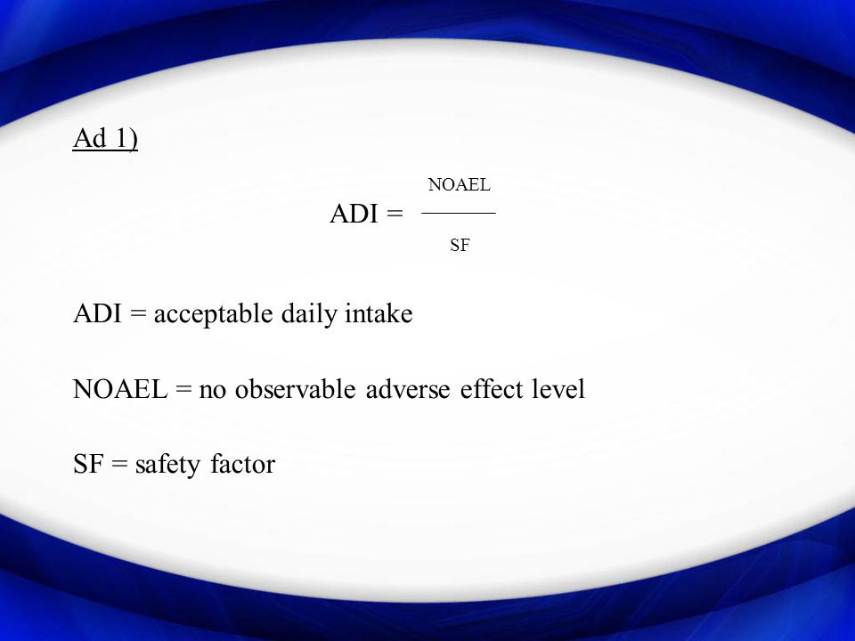 Ad 1) NOAEL. ADI = SF. ADI = acceptable daily intake. NOAEL = no observable adverse effect level.