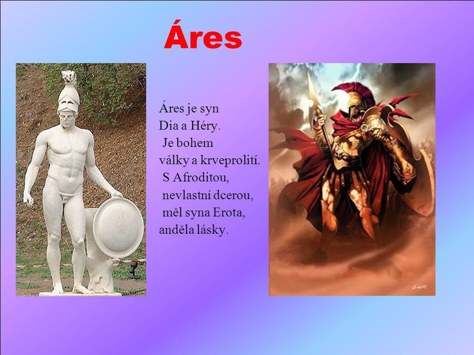Áres Áres je syn Dia a Héry. Je bohem války a krveprolití.