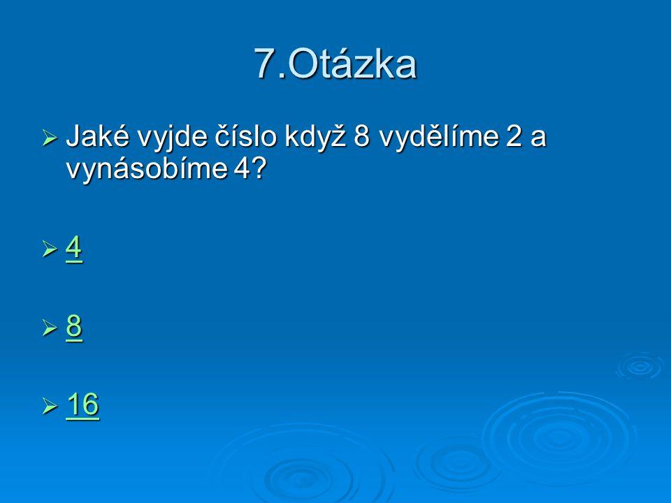 7.Otázka Jaké vyjde číslo když 8 vydělíme 2 a vynásobíme 4 4 8 16