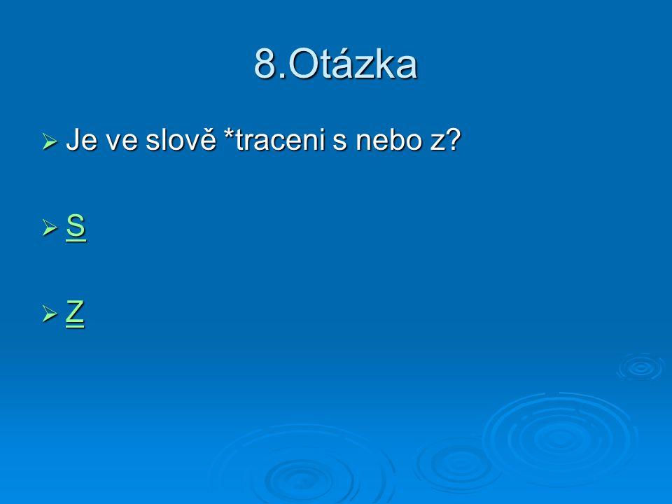 8.Otázka Je ve slově *traceni s nebo z S Z