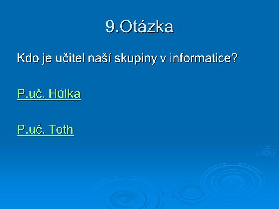 9.Otázka Kdo je učitel naší skupiny v informatice P.uč. Hůlka