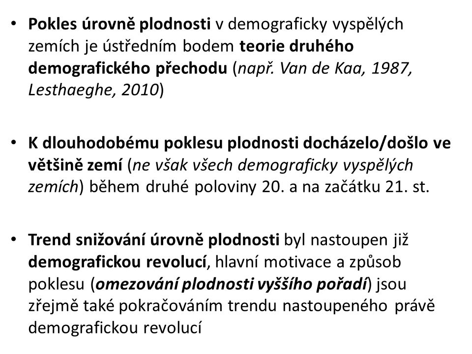 Pokles úrovně plodnosti v demograficky vyspělých zemích je ústředním bodem teorie druhého demografického přechodu (např. Van de Kaa, 1987, Lesthaeghe, 2010)