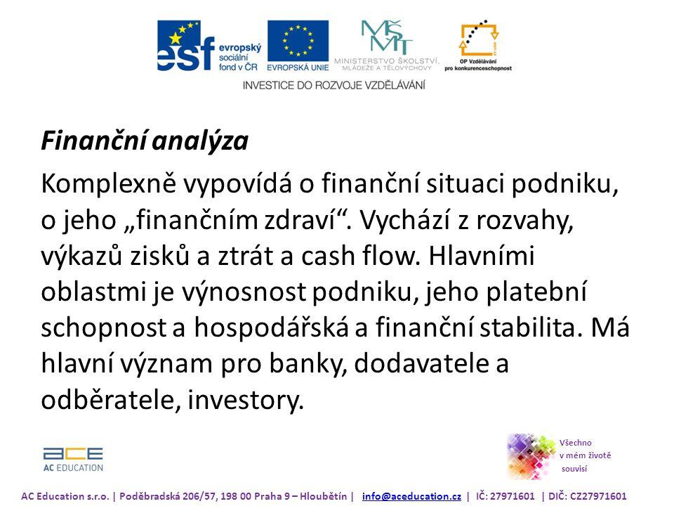 """Finanční analýza Komplexně vypovídá o finanční situaci podniku, o jeho """"finančním zdraví . Vychází z rozvahy, výkazů zisků a ztrát a cash flow. Hlavními oblastmi je výnosnost podniku, jeho platební schopnost a hospodářská a finanční stabilita. Má hlavní význam pro banky, dodavatele a odběratele, investory."""