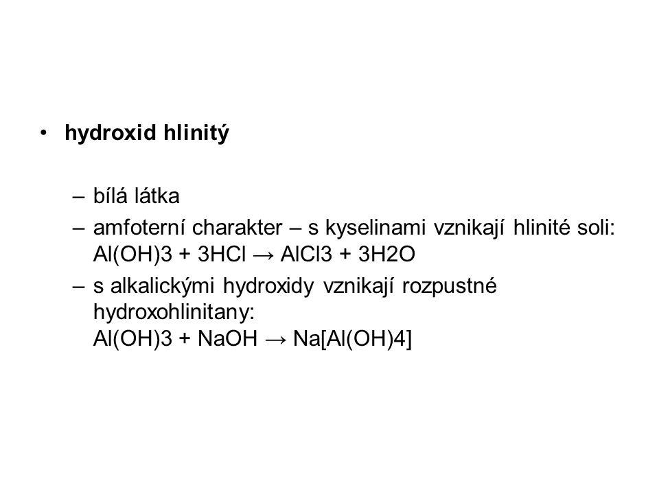 hydroxid hlinitý bílá látka. amfoterní charakter – s kyselinami vznikají hlinité soli: Al(OH)3 + 3HCl → AlCl3 + 3H2O.