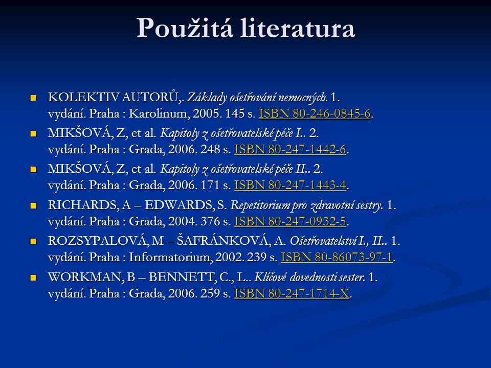 Použitá literatura KOLEKTIV AUTORŮ,. Základy ošetřování nemocných. 1. vydání. Praha : Karolinum, 2005. 145 s. ISBN 80-246-0845-6.