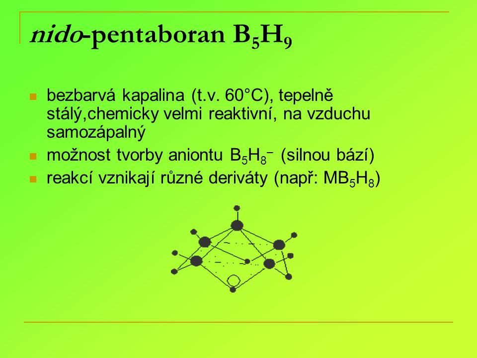 nido-pentaboran B5H9 bezbarvá kapalina (t.v. 60°C), tepelně stálý,chemicky velmi reaktivní, na vzduchu samozápalný.