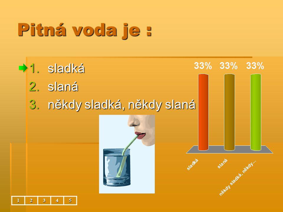 Pitná voda je : sladká slaná někdy sladká, někdy slaná 1 2 3 4 5