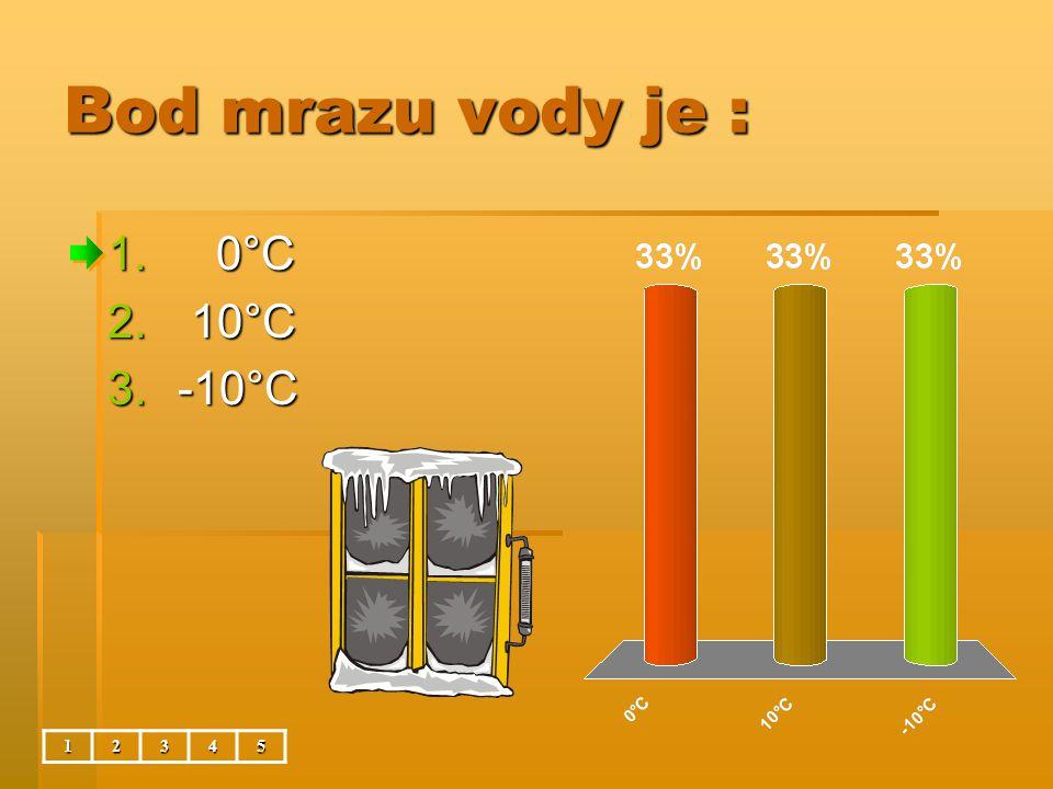 Bod mrazu vody je : 0°C 10°C -10°C 1 2 3 4 5