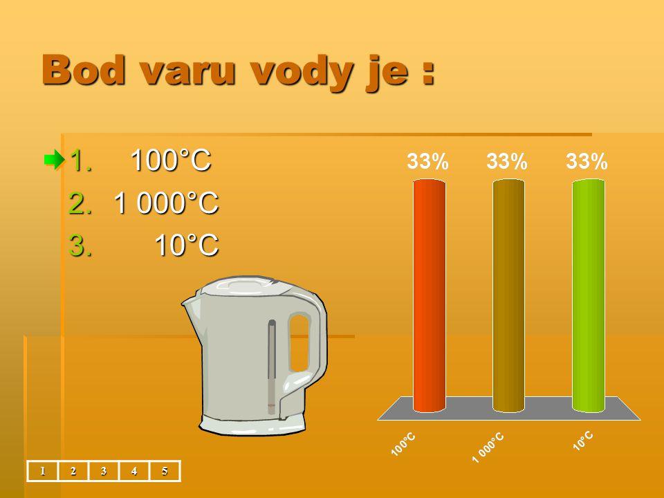 Bod varu vody je : 100°C 1 000°C 10°C 1 2 3 4 5