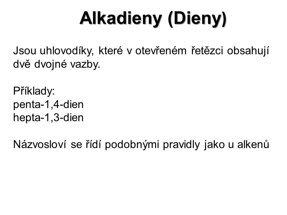 Alkadieny (Dieny) Jsou uhlovodíky, které v otevřeném řetězci obsahují dvě dvojné vazby. Příklady: penta-1,4-dien.