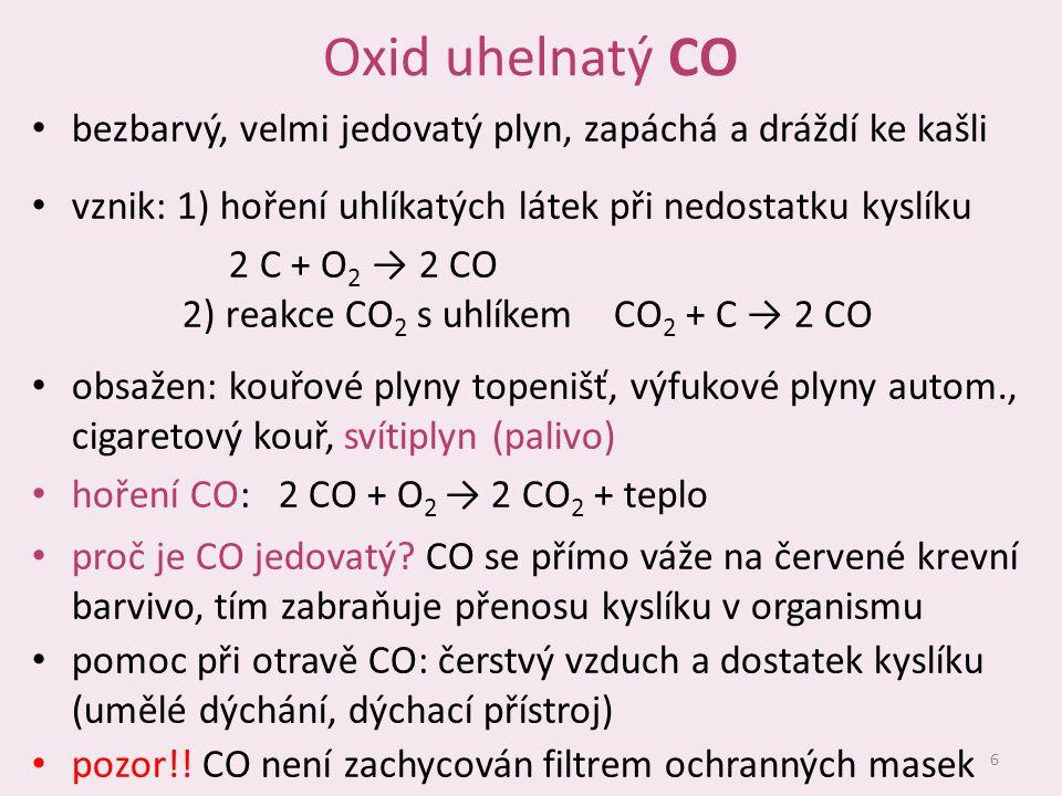 Oxid uhelnatý CO bezbarvý, velmi jedovatý plyn, zapáchá a dráždí ke kašli. vznik: 1) hoření uhlíkatých látek při nedostatku kyslíku.