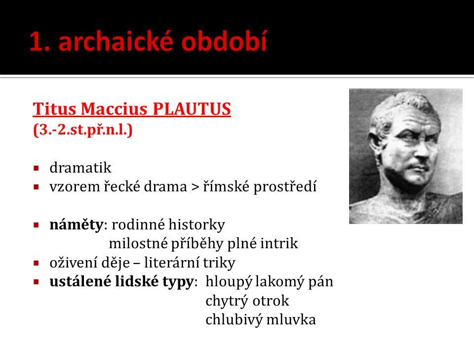1. archaické období Titus Maccius PLAUTUS (3.-2.st.př.n.l.) dramatik