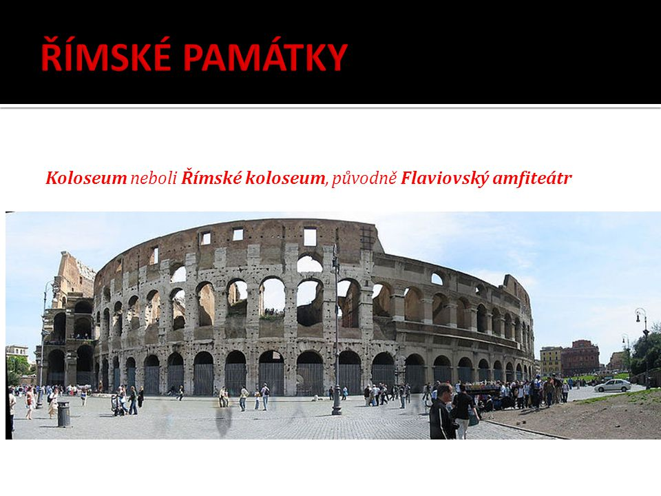 ŘÍMSKÉ PAMÁTKY Koloseum neboli Římské koloseum, původně Flaviovský amfiteátr