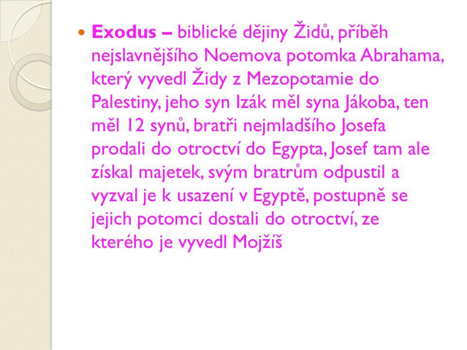 Exodus – biblické dějiny Židů, příběh nejslavnějšího Noemova potomka Abrahama, který vyvedl Židy z Mezopotamie do Palestiny, jeho syn Izák měl syna Jákoba, ten měl 12 synů, bratři nejmladšího Josefa prodali do otroctví do Egypta, Josef tam ale získal majetek, svým bratrům odpustil a vyzval je k usazení v Egyptě, postupně se jejich potomci dostali do otroctví, ze kterého je vyvedl Mojžíš