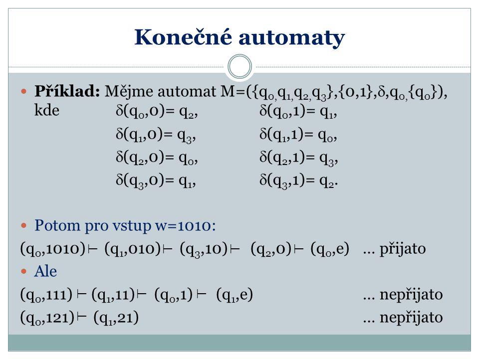 Konečné automaty Příklad: Mějme automat M=({q0,q1,q2,q3},{0,1},,q0,{q0}), kde (q0,0)= q2, (q0,1)= q1,