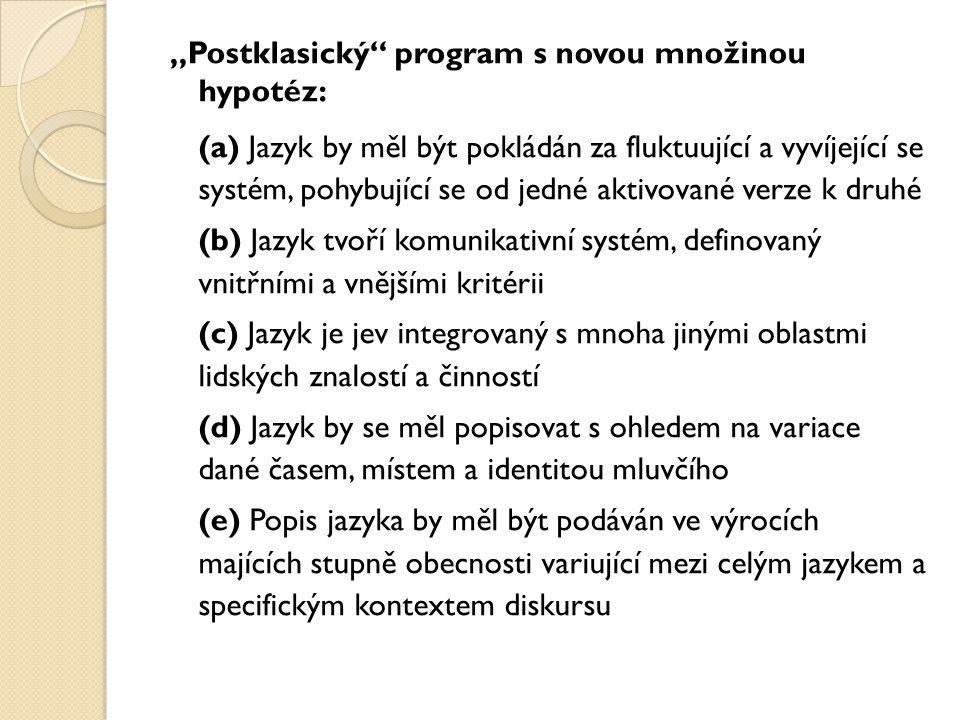 """""""Postklasický program s novou množinou hypotéz: (a) Jazyk by měl být pokládán za fluktuující a vyvíjející se systém, pohybující se od jedné aktivované verze k druhé (b) Jazyk tvoří komunikativní systém, definovaný vnitřními a vnějšími kritérii (c) Jazyk je jev integrovaný s mnoha jinými oblastmi lidských znalostí a činností (d) Jazyk by se měl popisovat s ohledem na variace dané časem, místem a identitou mluvčího (e) Popis jazyka by měl být podáván ve výrocích majících stupně obecnosti variující mezi celým jazykem a specifickým kontextem diskursu"""