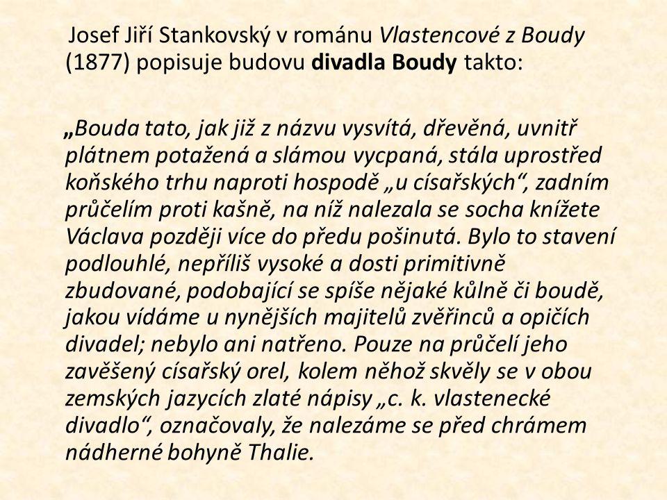 """Josef Jiří Stankovský v románu Vlastencové z Boudy (1877) popisuje budovu divadla Boudy takto: """"Bouda tato, jak již z názvu vysvítá, dřevěná, uvnitř plátnem potažená a slámou vycpaná, stála uprostřed koňského trhu naproti hospodě """"u císařských , zadním průčelím proti kašně, na níž nalezala se socha knížete Václava později více do předu pošinutá."""