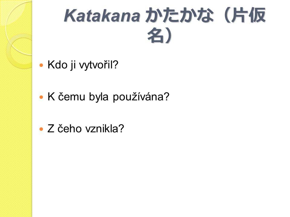 Katakana かたかな(片仮名) Kdo ji vytvořil K čemu byla používána