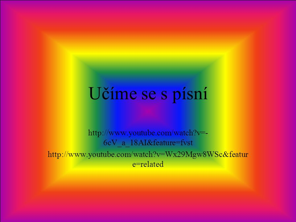 Učíme se s písní http://www.youtube.com/watch v=-6cV_a_18AI&feature=fvst.