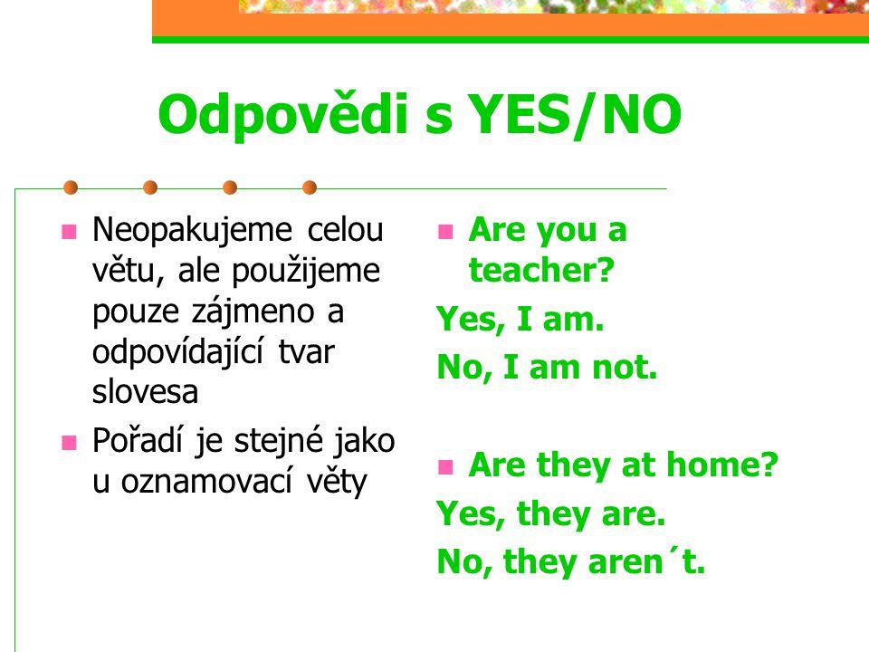 Odpovědi s YES/NO Neopakujeme celou větu, ale použijeme pouze zájmeno a odpovídající tvar slovesa. Pořadí je stejné jako u oznamovací věty.
