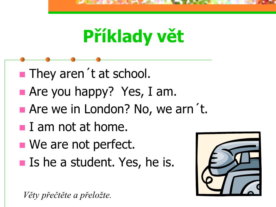 Příklady vět They aren´t at school. Are you happy Yes, I am.