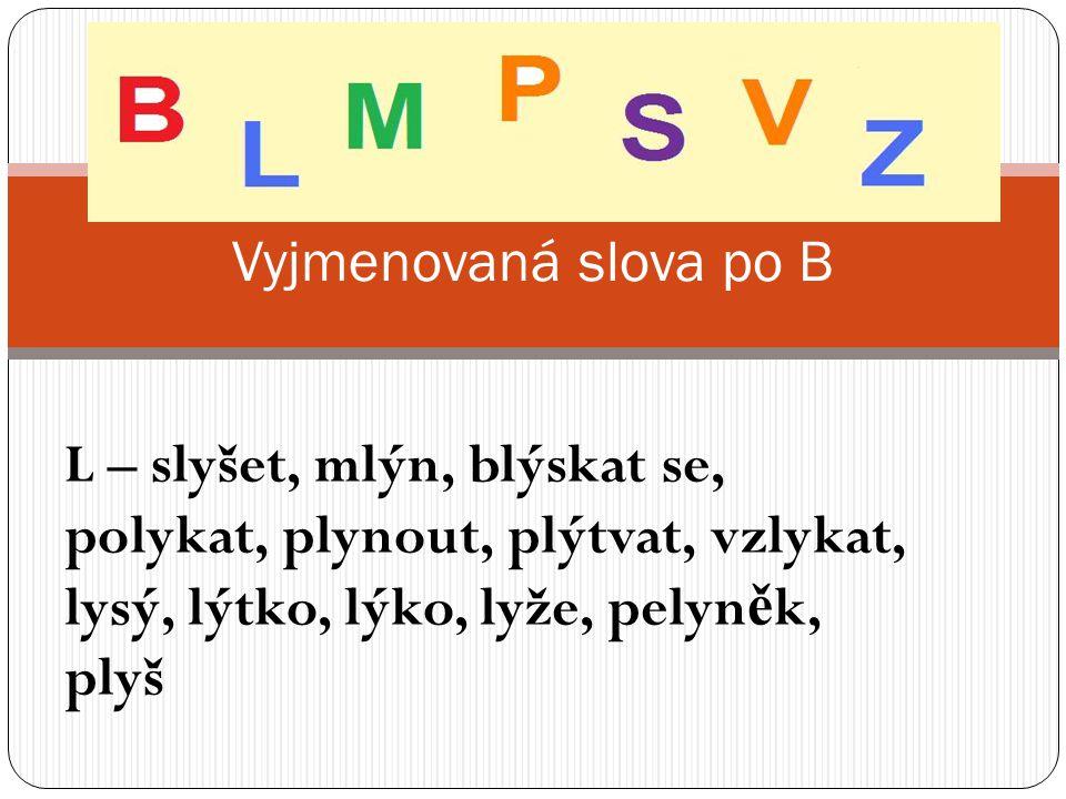Vyjmenovaná slova po B L – slyšet, mlýn, blýskat se, polykat, plynout, plýtvat, vzlykat, lysý, lýtko, lýko, lyže, pelyněk, plyš.