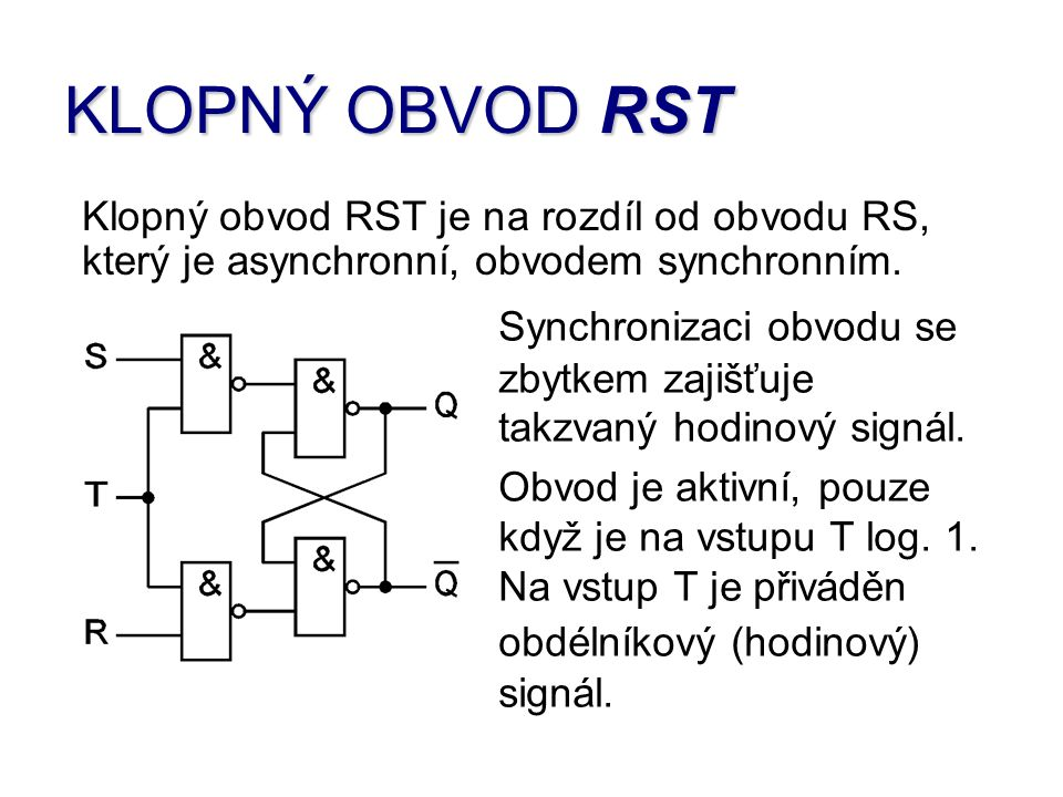 KLOPNÝ OBVOD RST Klopný obvod RST je na rozdíl od obvodu RS, který je asynchronní, obvodem synchronním.
