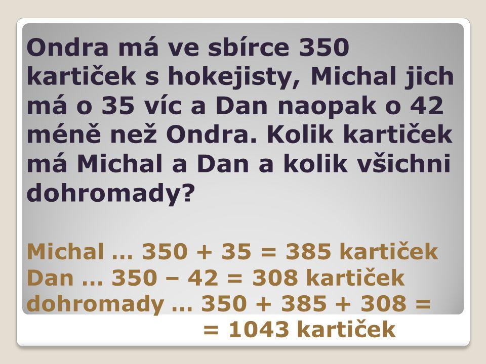 Ondra má ve sbírce 350 kartiček s hokejisty, Michal jich má o 35 víc a Dan naopak o 42 méně než Ondra. Kolik kartiček má Michal a Dan a kolik všichni dohromady