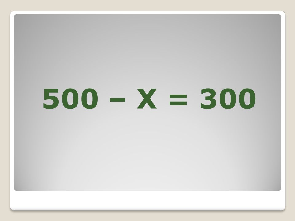 500 – X = 300
