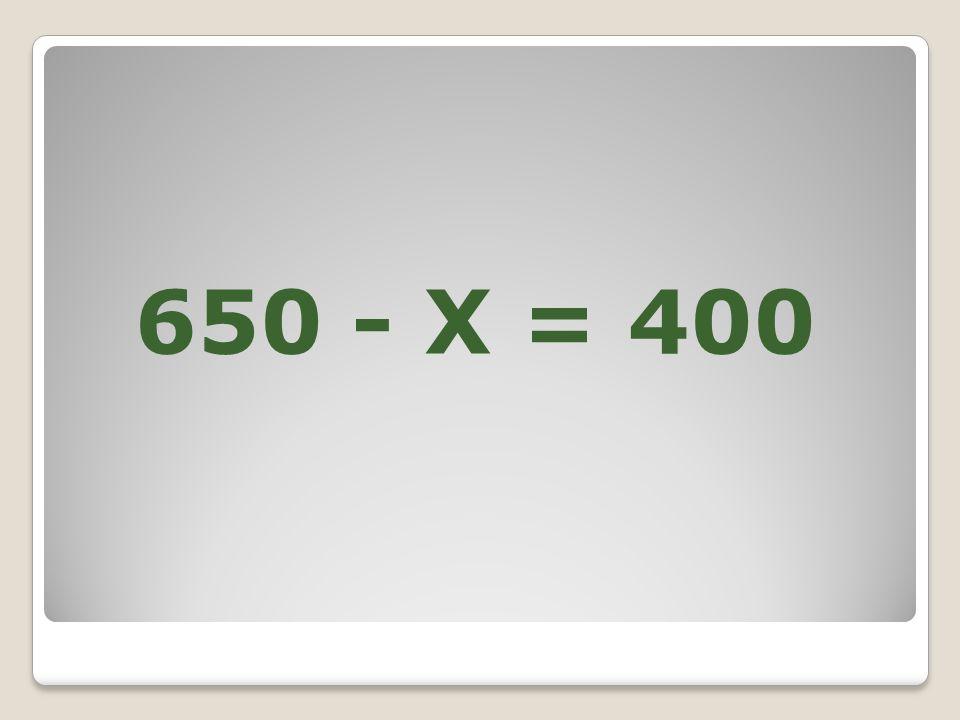 650 - X = 400