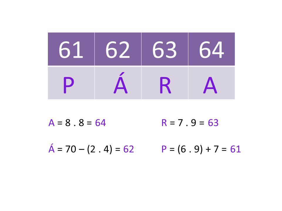61 62. 63. 64. P Á R A. A = 8 . 8 = R = 7 . 9 = Á = 70 – (2 . 4) = P = (6 . 9) + 7 =